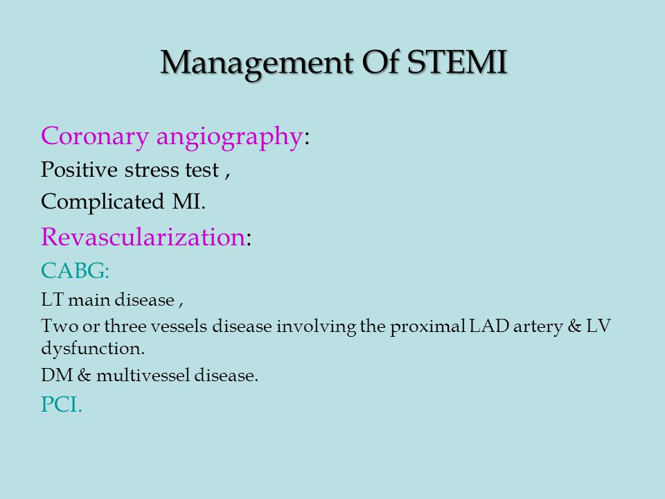 Management Of STEMI Coronary angiography: Positive stress test, Complicated MI. Revascularization: CABG: LT main disease, Two or three vessels disease