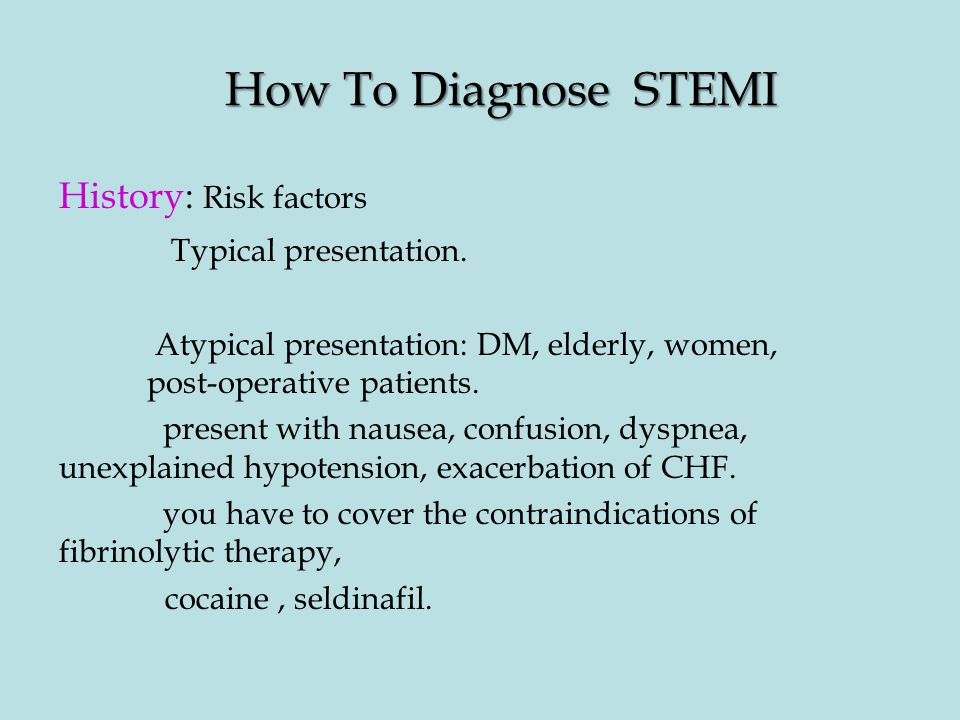 How To Diagnose STEMI History: Risk factors Typical presentation. Atypical presentation: DM, elderly, women, post-operative patients. present with nau
