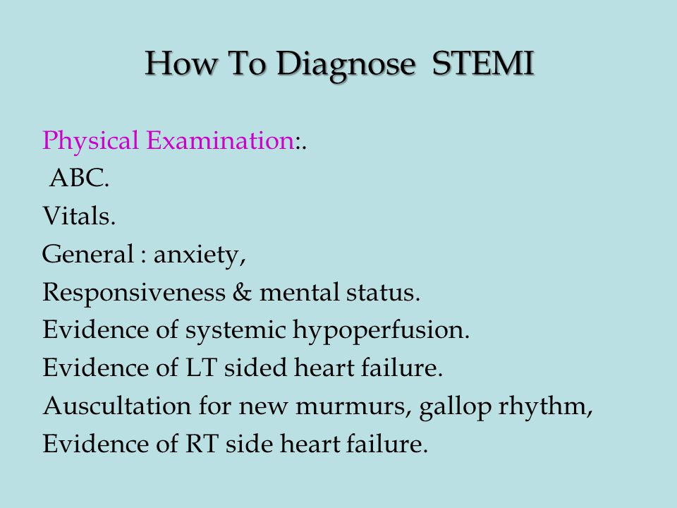 How To Diagnose STEMI Physical Examination:. ABC. Vitals. General : anxiety, Responsiveness & mental status. Evidence of systemic hypoperfusion. Evide