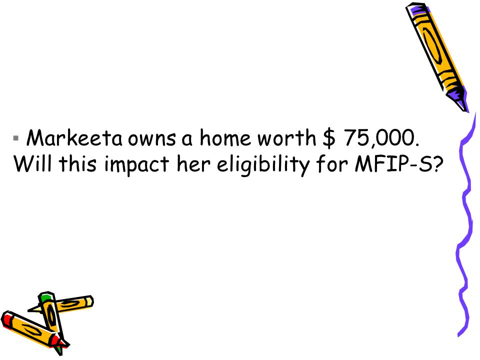 ▪ Markeeta owns a home worth $ 75,000. Will this impact her eligibility for MFIP-S