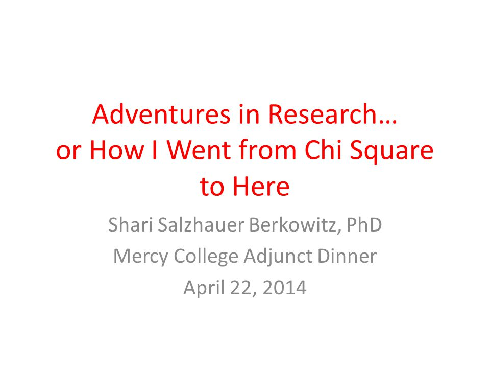 Adventures in Research… or How I Went from Chi Square to Here Shari Salzhauer Berkowitz, PhD Mercy College Adjunct Dinner April 22, 2014