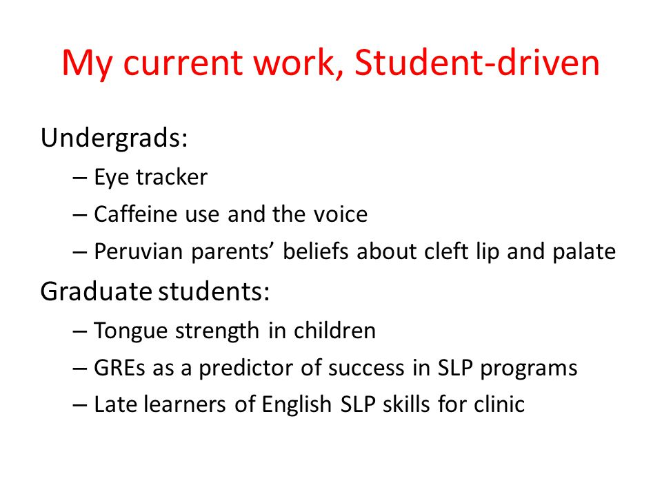My current work, Student-driven Undergrads: – Eye tracker – Caffeine use and the voice – Peruvian parents' beliefs about cleft lip and palate Graduate