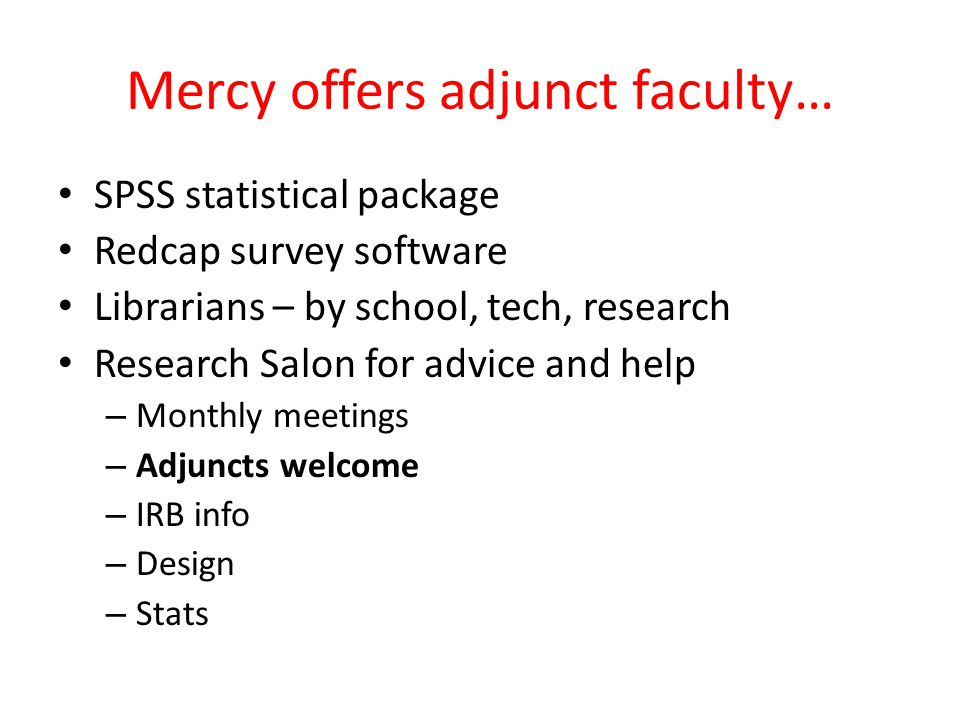 Mercy offers adjunct faculty… SPSS statistical package Redcap survey software Librarians – by school, tech, research Research Salon for advice and hel