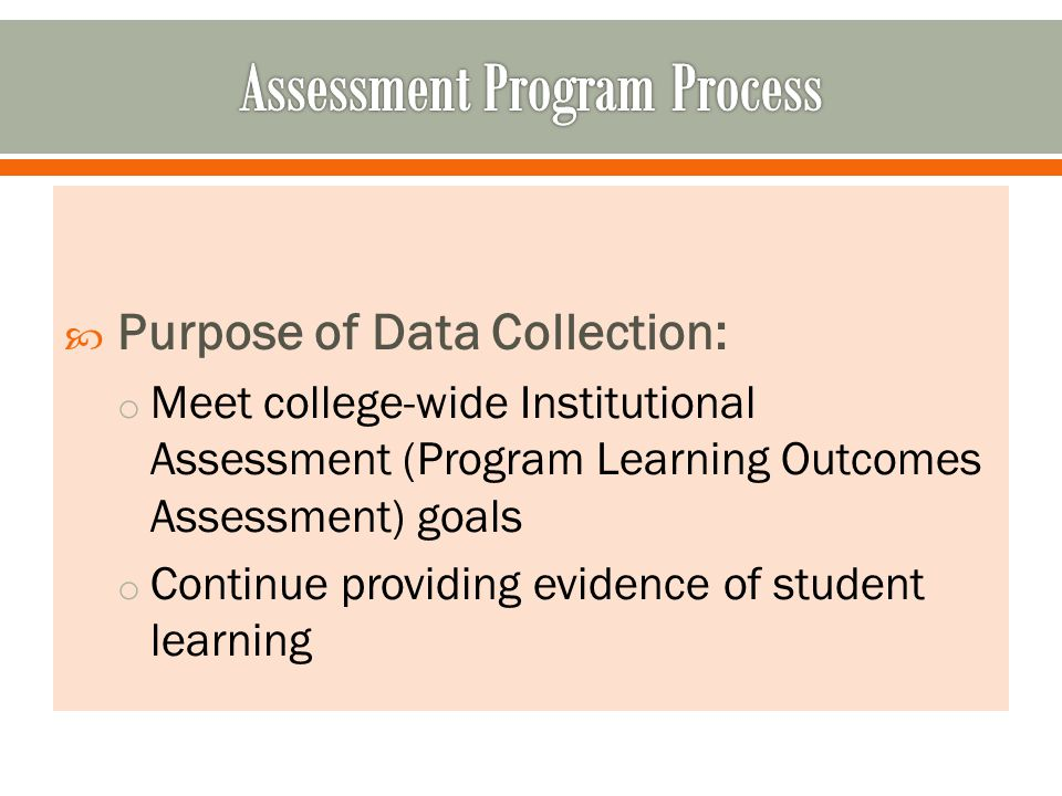 Purpose of Data Collection: o Meet college-wide Institutional Assessment (Program Learning Outcomes Assessment) goals o Continue providing evidence of student learning