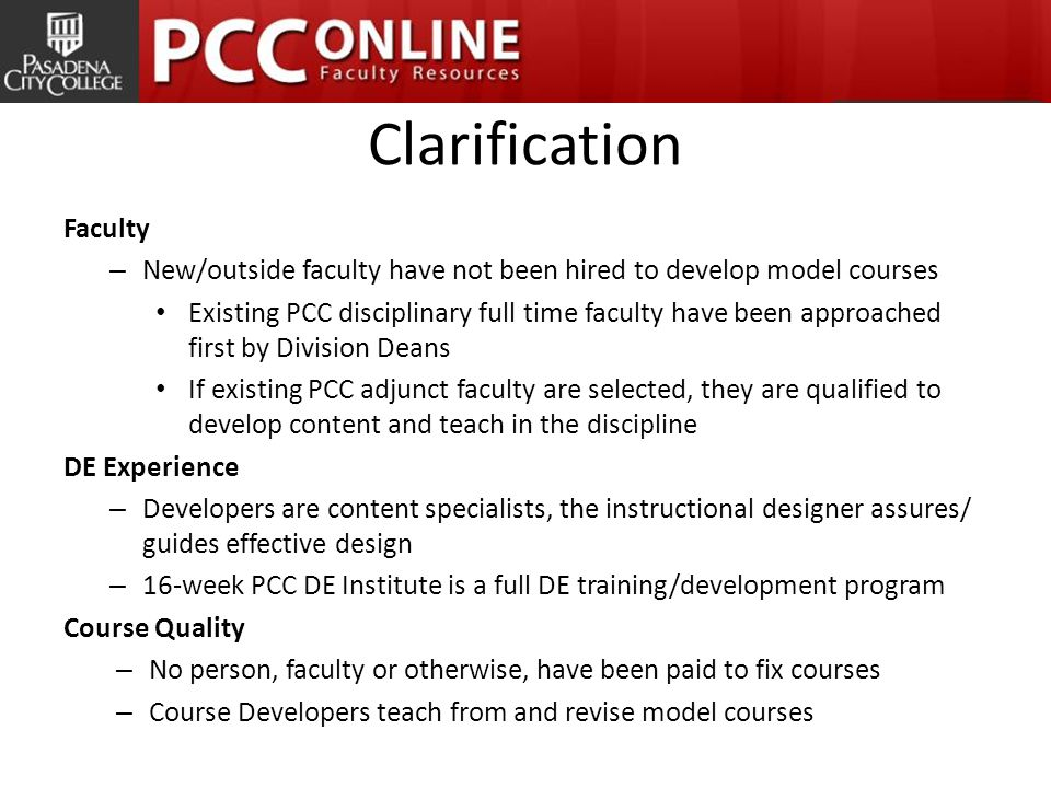 Clarification Faculty – New/outside faculty have not been hired to develop model courses Existing PCC disciplinary full time faculty have been approached first by Division Deans If existing PCC adjunct faculty are selected, they are qualified to develop content and teach in the discipline DE Experience – Developers are content specialists, the instructional designer assures/ guides effective design – 16-week PCC DE Institute is a full DE training/development program Course Quality – No person, faculty or otherwise, have been paid to fix courses – Course Developers teach from and revise model courses