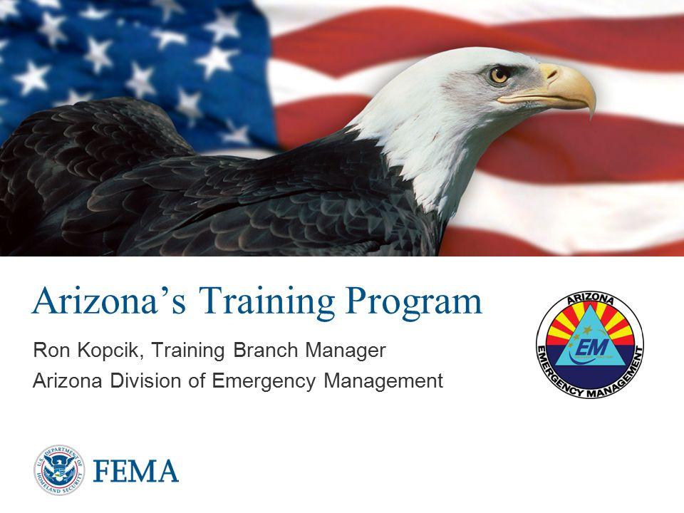 Arizona's Training Program Ron Kopcik, Training Branch Manager Arizona Division of Emergency Management