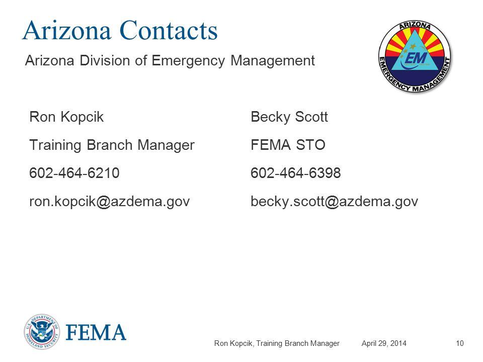 Ron Kopcik, Training Branch Manager April 29, 2014 Arizona Contacts Ron Kopcik Training Branch Manager 602-464-6210 ron.kopcik@azdema.gov Arizona Division of Emergency Management Becky Scott FEMA STO 602-464-6398 becky.scott@azdema.gov 10