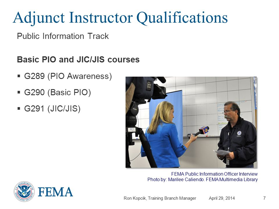 Ron Kopcik, Training Branch Manager April 29, 2014 Adjunct Instructor Qualifications Public Information Track Basic PIO and JIC/JIS courses  G289 (PIO Awareness)  G290 (Basic PIO)  G291 (JIC/JIS) 7 FEMA Public Information Officer Interview Photo by: Marilee Caliendo.