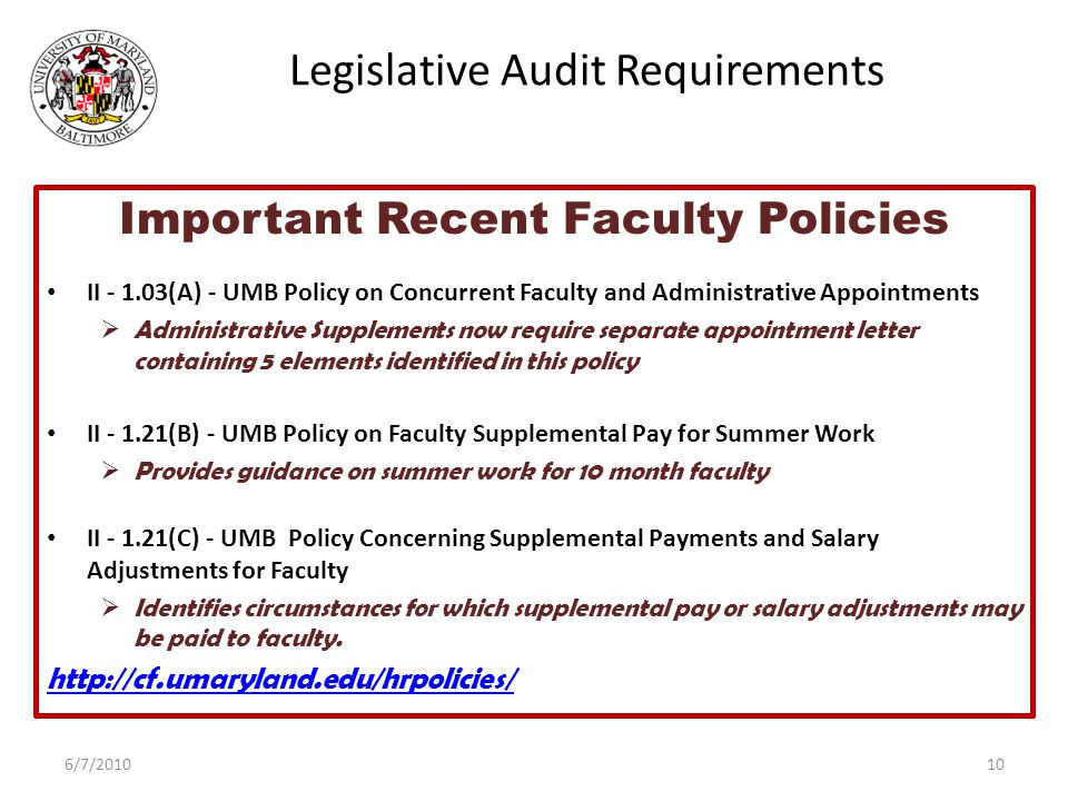 Legislative Audit Requirements Important Recent Faculty Policies II - 1.03(A) - UMB Policy on Concurrent Faculty and Administrative Appointments  Administrative Supplements now require separate appointment letter containing 5 elements identified in this policy II - 1.21(B) - UMB Policy on Faculty Supplemental Pay for Summer Work  Provides guidance on summer work for 10 month faculty II - 1.21(C) - UMB Policy Concerning Supplemental Payments and Salary Adjustments for Faculty  Identifies circumstances for which supplemental pay or salary adjustments may be paid to faculty.