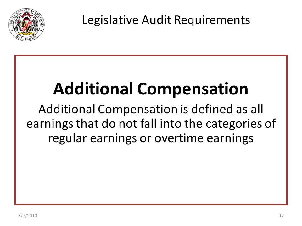 Legislative Audit Requirements Additional Compensation Additional Compensation is defined as all earnings that do not fall into the categories of regular earnings or overtime earnings 6/7/201012