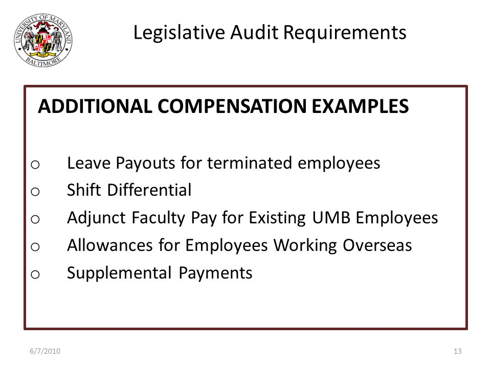 Legislative Audit Requirements o Leave Payouts for terminated employees o Shift Differential o Adjunct Faculty Pay for Existing UMB Employees o Allowances for Employees Working Overseas o Supplemental Payments 6/7/2010 ADDITIONAL COMPENSATION EXAMPLES 13
