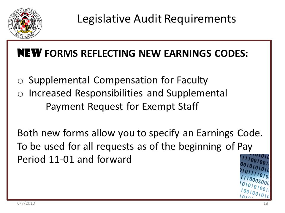 Legislative Audit Requirements 6/7/2010 NEW FORMS REFLECTING NEW EARNINGS CODES: o Supplemental Compensation for Faculty o Increased Responsibilities and Supplemental Payment Request for Exempt Staff Both new forms allow you to specify an Earnings Code.
