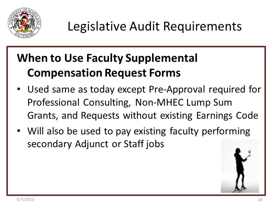 Legislative Audit Requirements When to Use Faculty Supplemental Compensation Request Forms Used same as today except Pre-Approval required for Professional Consulting, Non-MHEC Lump Sum Grants, and Requests without existing Earnings Code Will also be used to pay existing faculty performing secondary Adjunct or Staff jobs 6/7/201024