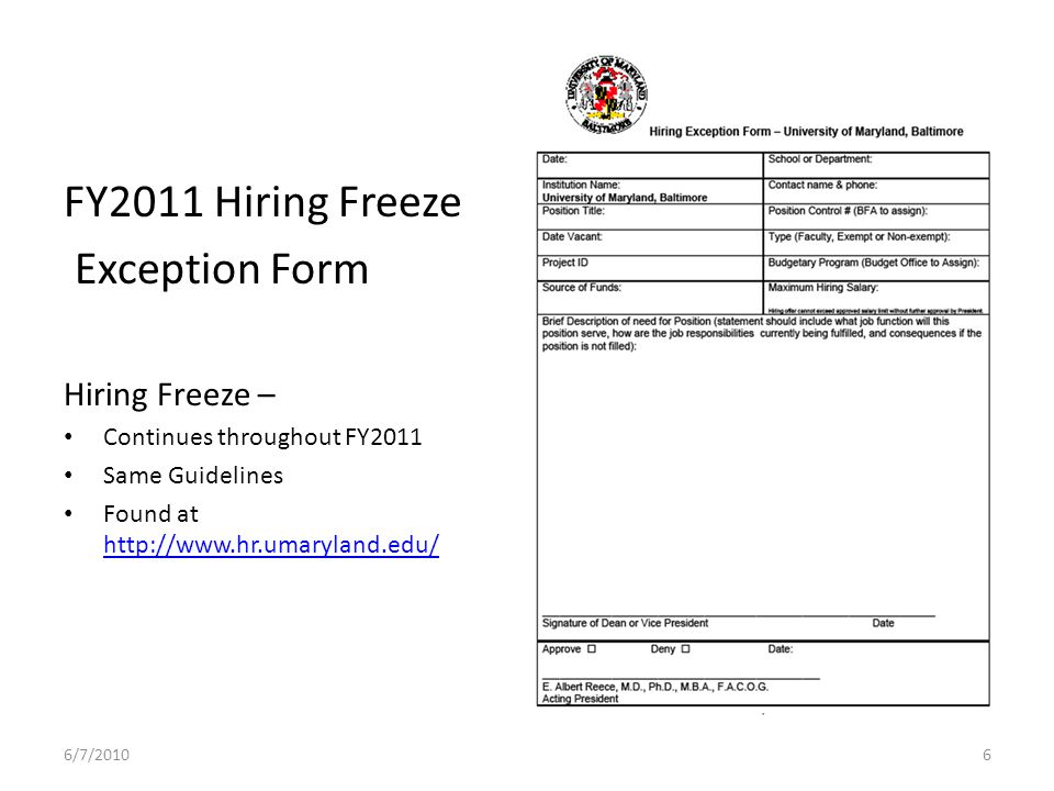 FY2011 Hiring Freeze Exception Form Hiring Freeze – Continues throughout FY2011 Same Guidelines Found at http://www.hr.umaryland.edu/ http://www.hr.umaryland.edu/ 6