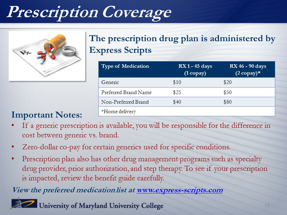 Prescription Coverage The prescription drug plan is administered by Express Scripts 12 Important Notes: If a generic prescription is available, you will be responsible for the difference in cost between generic vs.