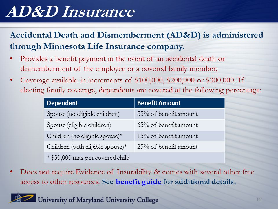 AD&D Insurance 15 Accidental Death and Dismemberment (AD&D) is administered through Minnesota Life Insurance company. Provides a benefit payment in th