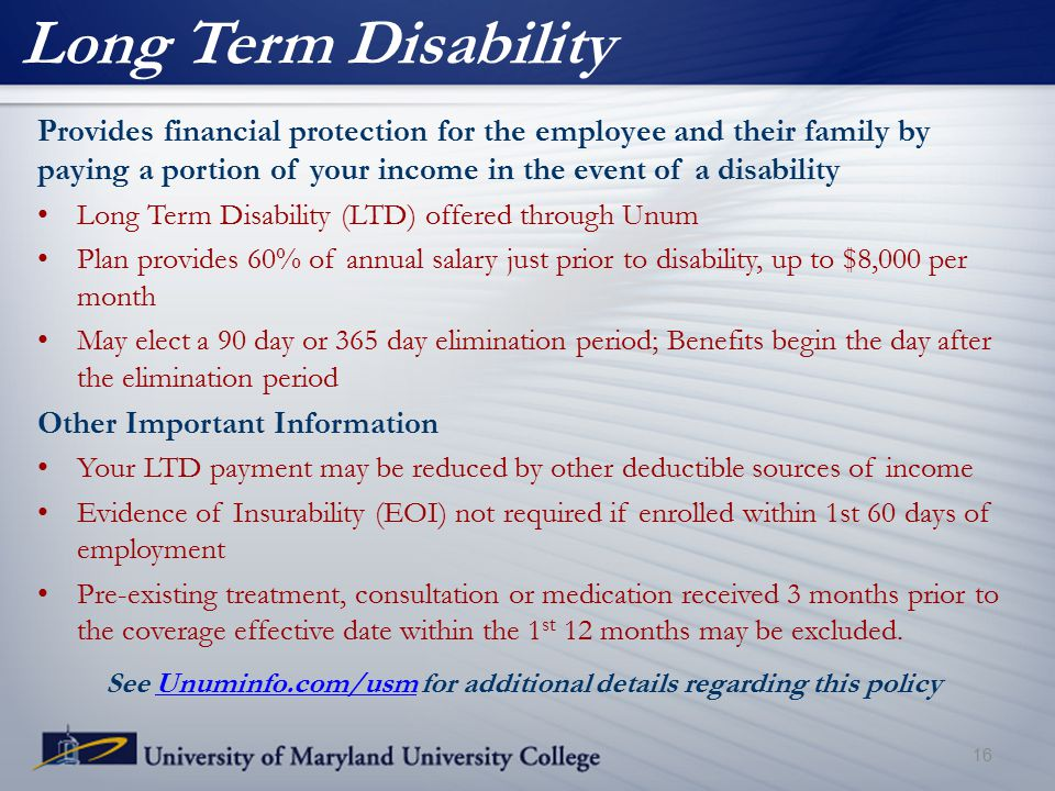 Long Term Disability 16 Provides financial protection for the employee and their family by paying a portion of your income in the event of a disability Long Term Disability (LTD) offered through Unum Plan provides 60% of annual salary just prior to disability, up to $8,000 per month May elect a 90 day or 365 day elimination period; Benefits begin the day after the elimination period Other Important Information Your LTD payment may be reduced by other deductible sources of income Evidence of Insurability (EOI) not required if enrolled within 1st 60 days of employment Pre-existing treatment, consultation or medication received 3 months prior to the coverage effective date within the 1 st 12 months may be excluded.