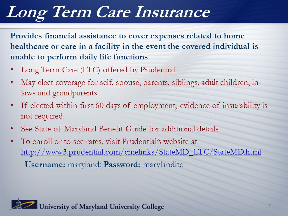 Long Term Care Insurance 17 Provides financial assistance to cover expenses related to home healthcare or care in a facility in the event the covered individual is unable to perform daily life functions Long Term Care (LTC) offered by Prudential May elect coverage for self, spouse, parents, siblings, adult children, in- laws and grandparents If elected within first 60 days of employment, evidence of insurability is not required.