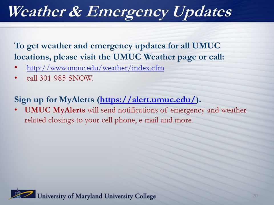 Weather & Emergency Updates To get weather and emergency updates for all UMUC locations, please visit the UMUC Weather page or call: http://www.umuc.edu/weather/index.cfm call 301-985-SNOW.