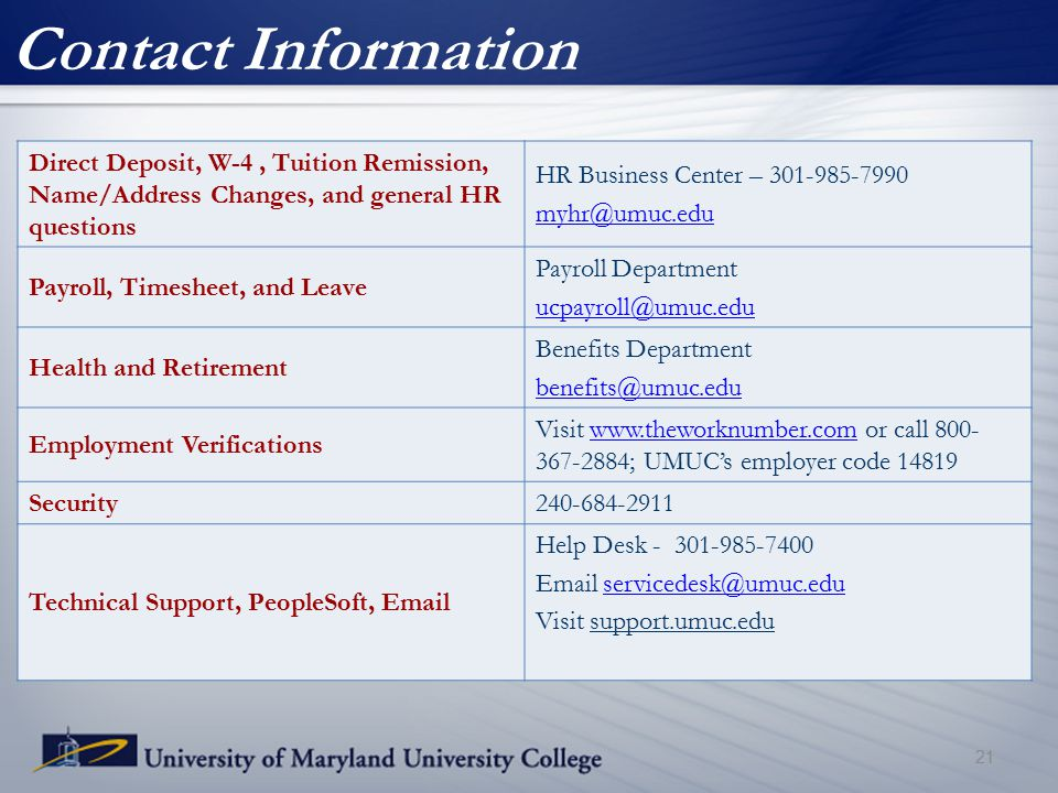 Contact Information Direct Deposit, W-4, Tuition Remission, Name/Address Changes, and general HR questions HR Business Center – 301-985-7990 myhr@umuc.edu Payroll, Timesheet, and Leave Payroll Department ucpayroll@umuc.edu Health and Retirement Benefits Department benefits@umuc.edu Employment Verifications Visit www.theworknumber.com or call 800- 367-2884; UMUC's employer code 14819www.theworknumber.com Security240-684-2911 Technical Support, PeopleSoft, Email Help Desk - 301-985-7400 Email servicedesk@umuc.eduservicedesk@umuc.edu Visit support.umuc.edu 21