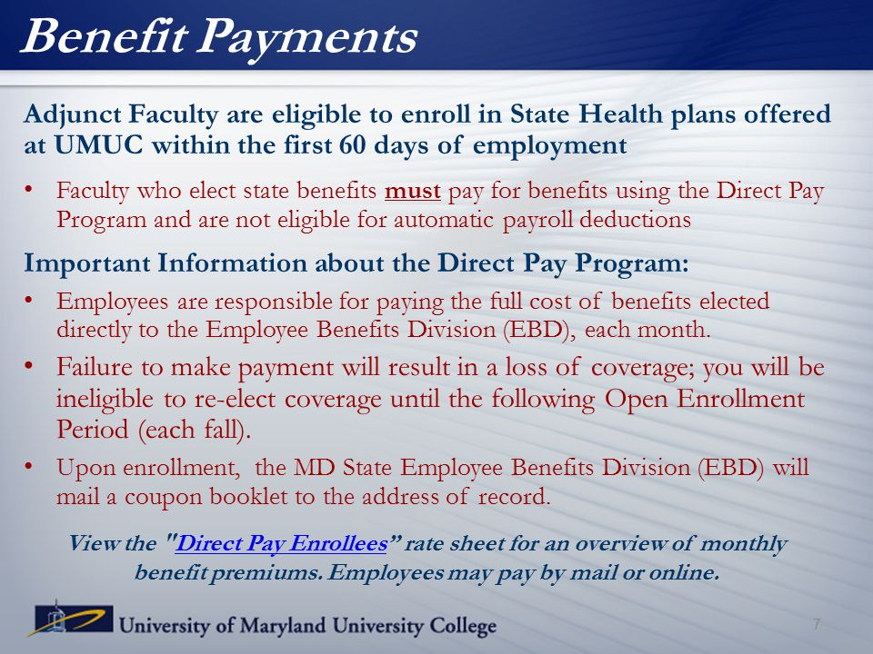 Benefit Payments Adjunct Faculty are eligible to enroll in State Health plans offered at UMUC within the first 60 days of employment Faculty who elect state benefits must pay for benefits using the Direct Pay Program and are not eligible for automatic payroll deductions Important Information about the Direct Pay Program: Employees are responsible for paying the full cost of benefits elected directly to the Employee Benefits Division (EBD), each month.