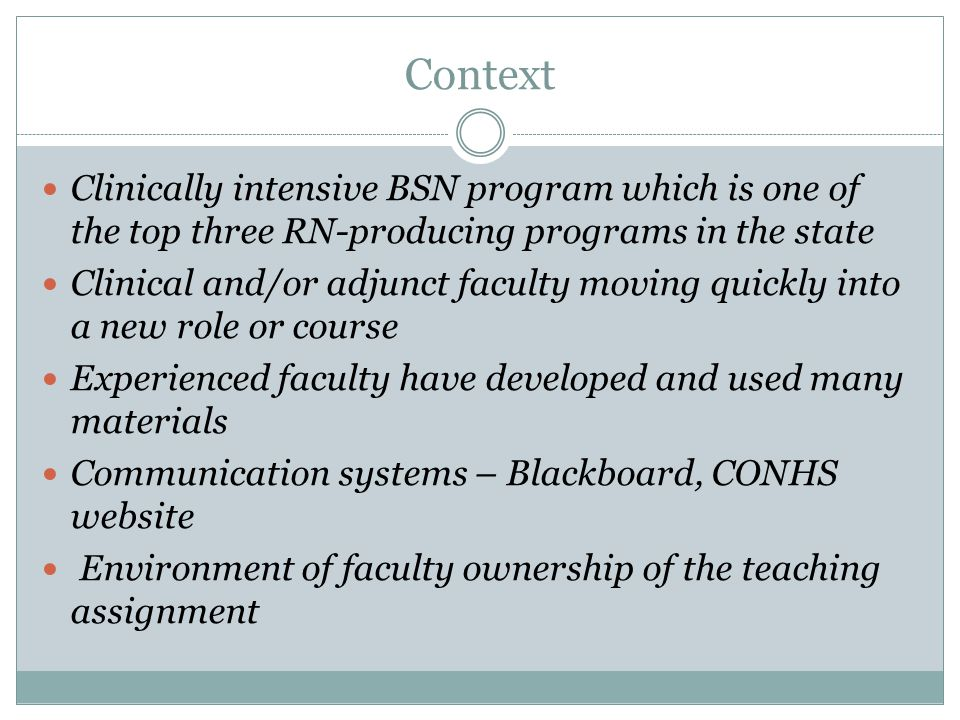 Context Clinically intensive BSN program which is one of the top three RN-producing programs in the state Clinical and/or adjunct faculty moving quickly into a new role or course Experienced faculty have developed and used many materials Communication systems – Blackboard, CONHS website Environment of faculty ownership of the teaching assignment