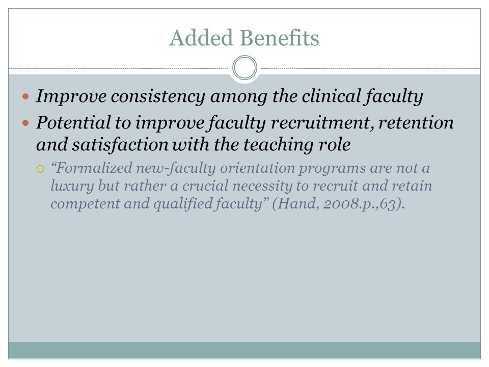 Added Benefits Improve consistency among the clinical faculty Potential to improve faculty recruitment, retention and satisfaction with the teaching role  Formalized new-faculty orientation programs are not a luxury but rather a crucial necessity to recruit and retain competent and qualified faculty (Hand, 2008.p.,63).