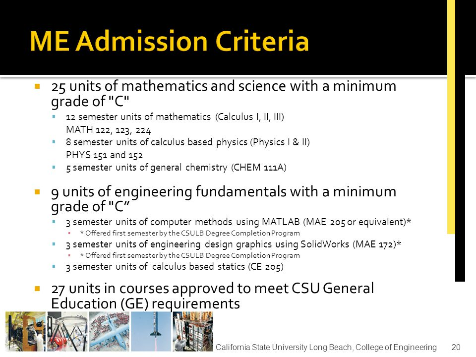  23 units of mathematics and science with a minimum grade of C  12 semester units of mathematics (Calculus I, II, III) MATH 122, 123, 224  11 semester units of calculus based physics (Physics I, II,III) PHYS 151, 152, 254  10 units of engineering fundamentals with a minimum grade of C  3 semester units of computer methods using MAT Lab (EE 202 or equivalent)* ▪ * Offered first semester by the CSULB Degree Completion Program  3 semester units of computer programming in C++ or C (CECS 100 or equivalent)  4 semester units of calculus based circuits course with lab (EE 211/211L)  30 units in courses approved to meet CSU General Education (GE) requirements California State University Long Beach, College of Engineering21