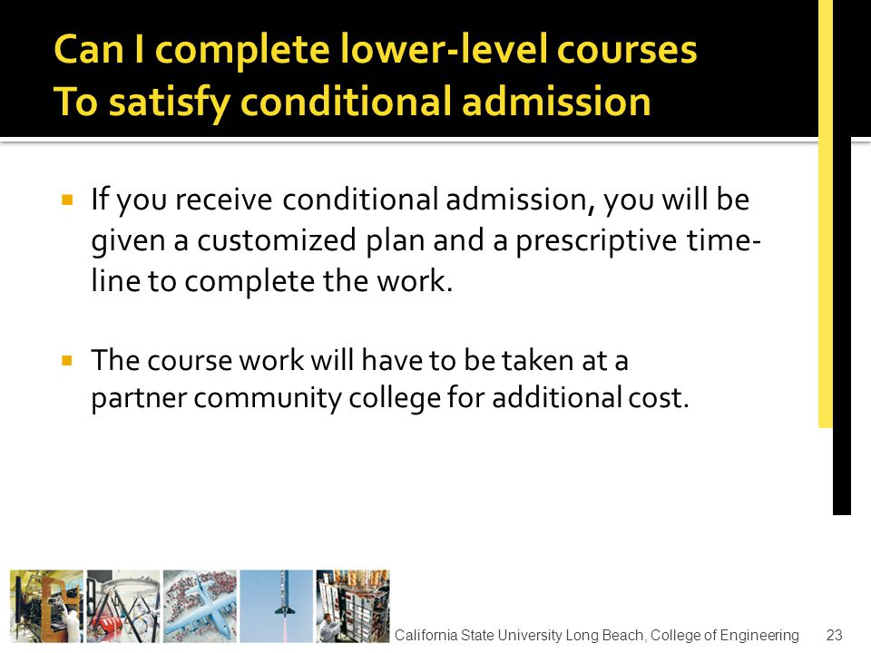  October 1 – Applications Accepted  May 15 – Application Deadline  May/June– Confirm Acceptance  August 6 - Registration & Orientation (Tentative)  August 7 – Faculty Advising by appointment (Tentative)  August 21 – Academic Orientation (Cohort Workshop - Tentative)  August 26 – First Day of Fall Classes California State University Long Beach, College of Engineering24 Application Time Line