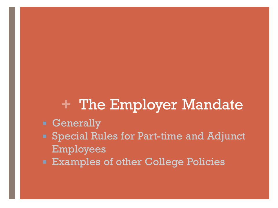 + The Employer Mandate  Generally  Special Rules for Part-time and Adjunct Employees  Examples of other College Policies