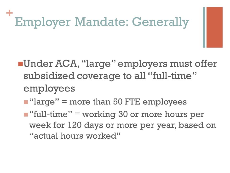 + Employer Mandate: Generally Under ACA, large employers must offer subsidized coverage to all full-time employees large = more than 50 FTE employees full-time = working 30 or more hours per week for 120 days or more per year, based on actual hours worked