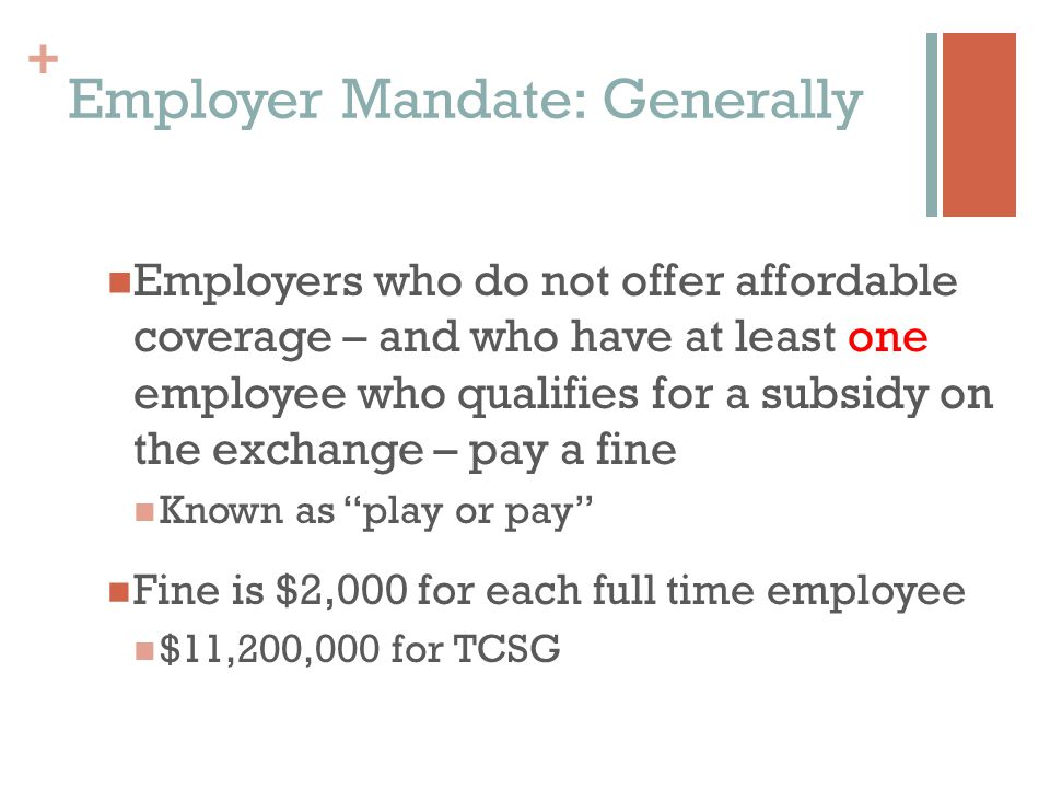 + Employer Mandate: Generally Employers who do not offer affordable coverage – and who have at least one employee who qualifies for a subsidy on the exchange – pay a fine Known as play or pay Fine is $2,000 for each full time employee $11,200,000 for TCSG