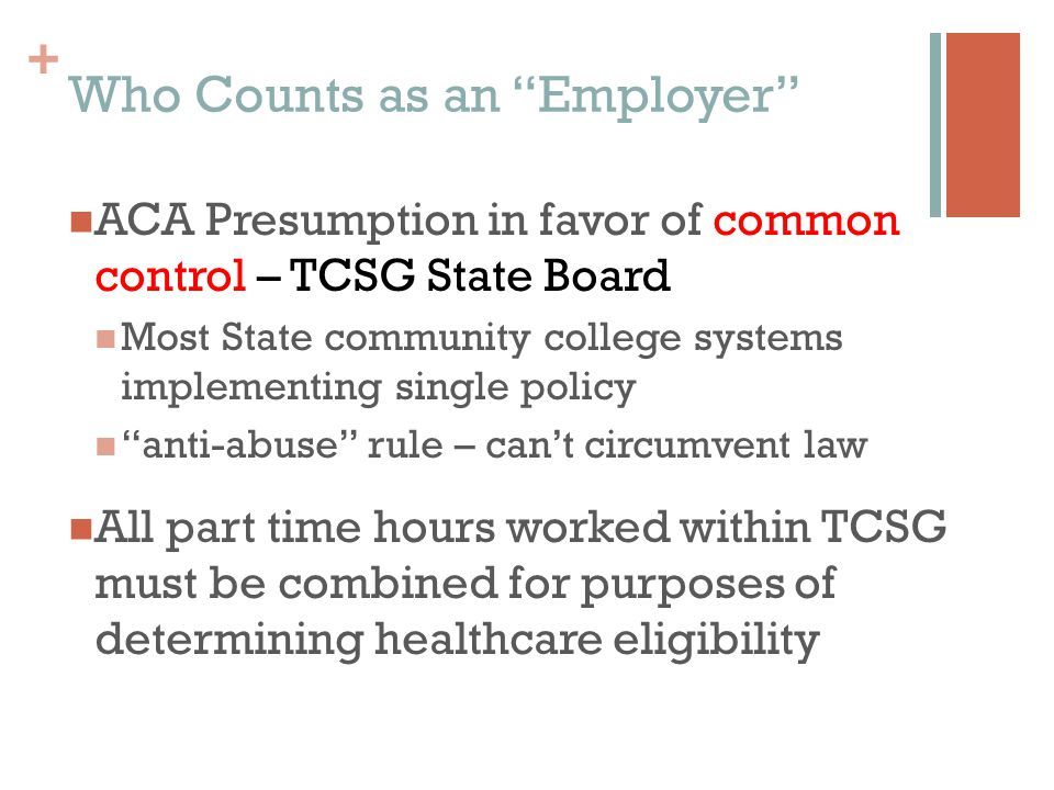 + ACA Presumption in favor of common control – TCSG State Board Most State community college systems implementing single policy anti-abuse rule – can't circumvent law All part time hours worked within TCSG must be combined for purposes of determining healthcare eligibility Who Counts as an Employer