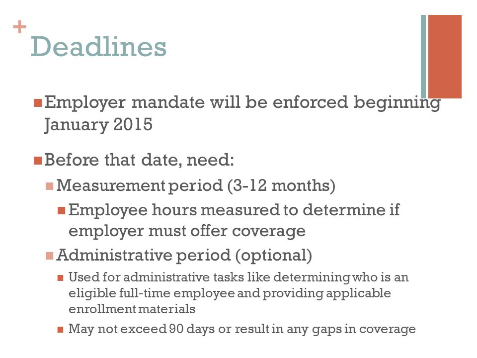 + Employer mandate will be enforced beginning January 2015 Before that date, need: Measurement period (3-12 months) Employee hours measured to determine if employer must offer coverage Administrative period (optional) Used for administrative tasks like determining who is an eligible full-time employee and providing applicable enrollment materials May not exceed 90 days or result in any gaps in coverage