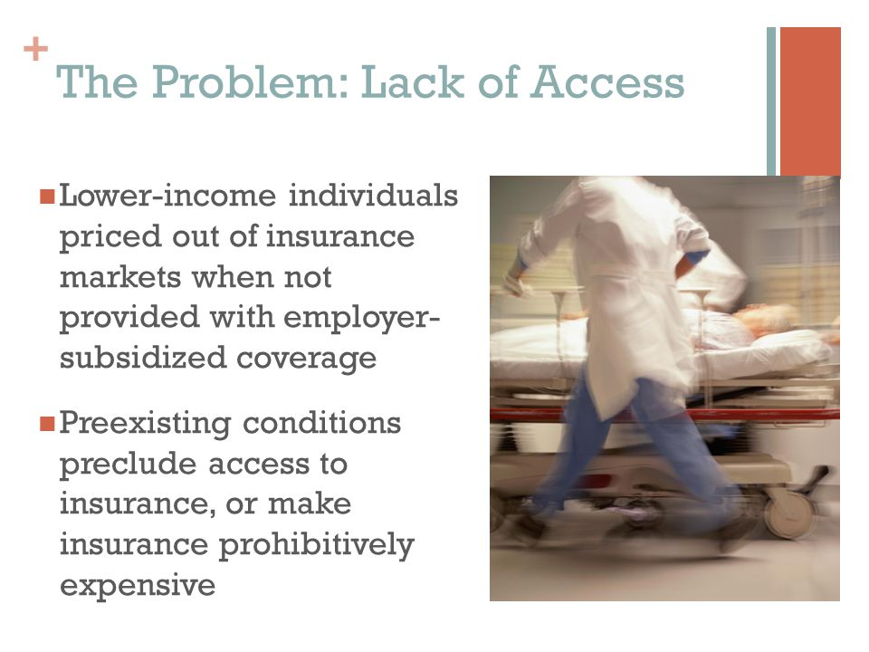 + The Problem: Lack of Access Lower-income individuals priced out of insurance markets when not provided with employer- subsidized coverage Preexisting conditions preclude access to insurance, or make insurance prohibitively expensive