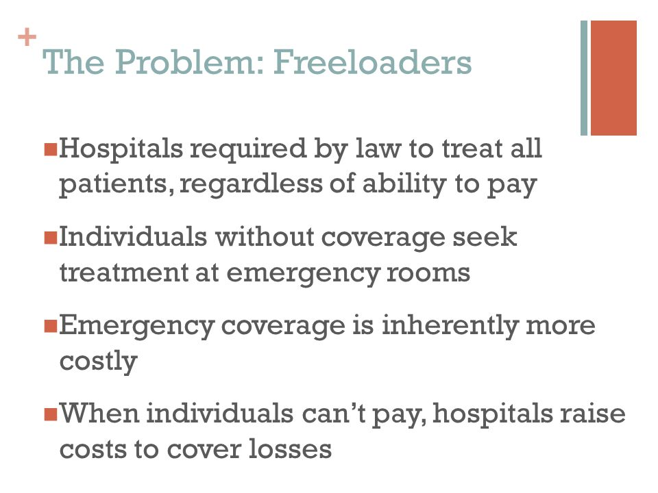 + The Problem: Freeloaders Hospitals required by law to treat all patients, regardless of ability to pay Individuals without coverage seek treatment at emergency rooms Emergency coverage is inherently more costly When individuals can't pay, hospitals raise costs to cover losses