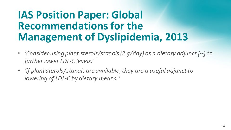 IAS Position Paper: Global Recommendations for the Management of Dyslipidemia, 2013 'Consider using plant sterols/stanols (2 g/day) as a dietary adjunct [--] to further lower LDL-C levels.' 'if plant sterols/stanols are available, they are a useful adjunct to lowering of LDL-C by dietary means.' 4