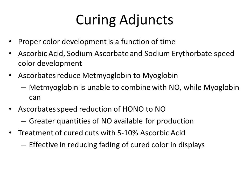 Curing Adjuncts Proper color development is a function of time Ascorbic Acid, Sodium Ascorbate and Sodium Erythorbate speed color development Ascorbat