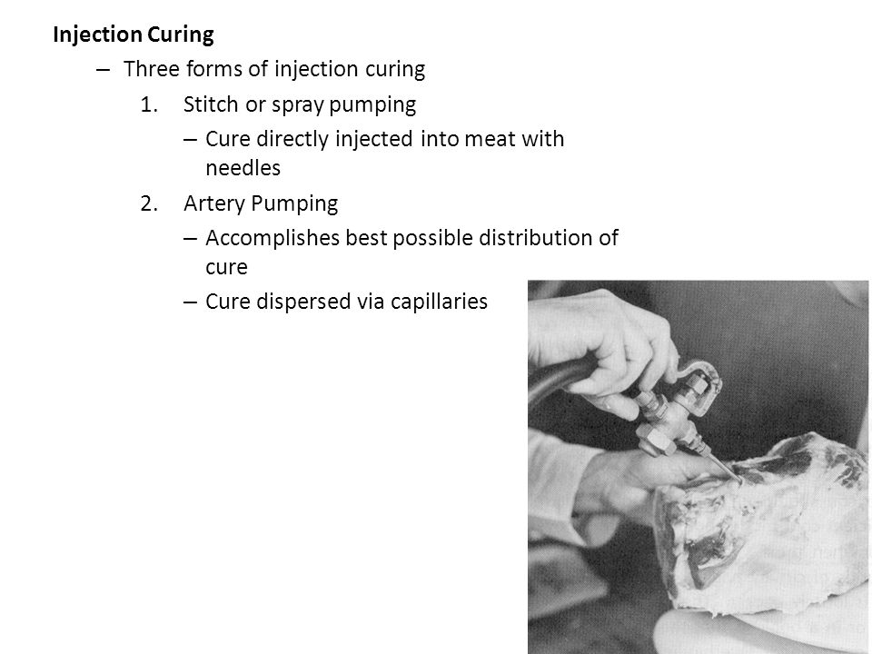 Injection Curing – Three forms of injection curing 1.Stitch or spray pumping – Cure directly injected into meat with needles 2.Artery Pumping – Accomp