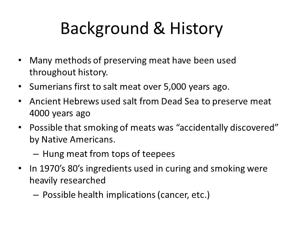 Background & History Many methods of preserving meat have been used throughout history. Sumerians first to salt meat over 5,000 years ago. Ancient Heb