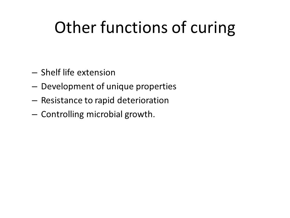 Other functions of curing – Shelf life extension – Development of unique properties – Resistance to rapid deterioration – Controlling microbial growth