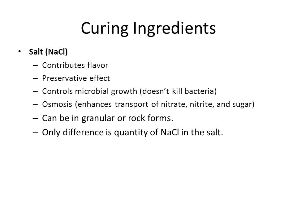Curing Ingredients Salt (NaCl) – Contributes flavor – Preservative effect – Controls microbial growth (doesn't kill bacteria) – Osmosis (enhances tran