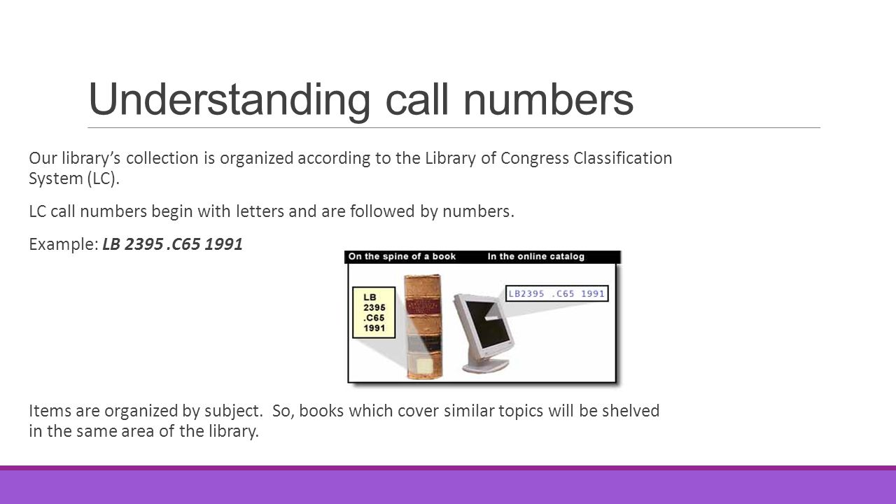 Understanding call numbers Our library's collection is organized according to the Library of Congress Classification System (LC). LC call numbers begi