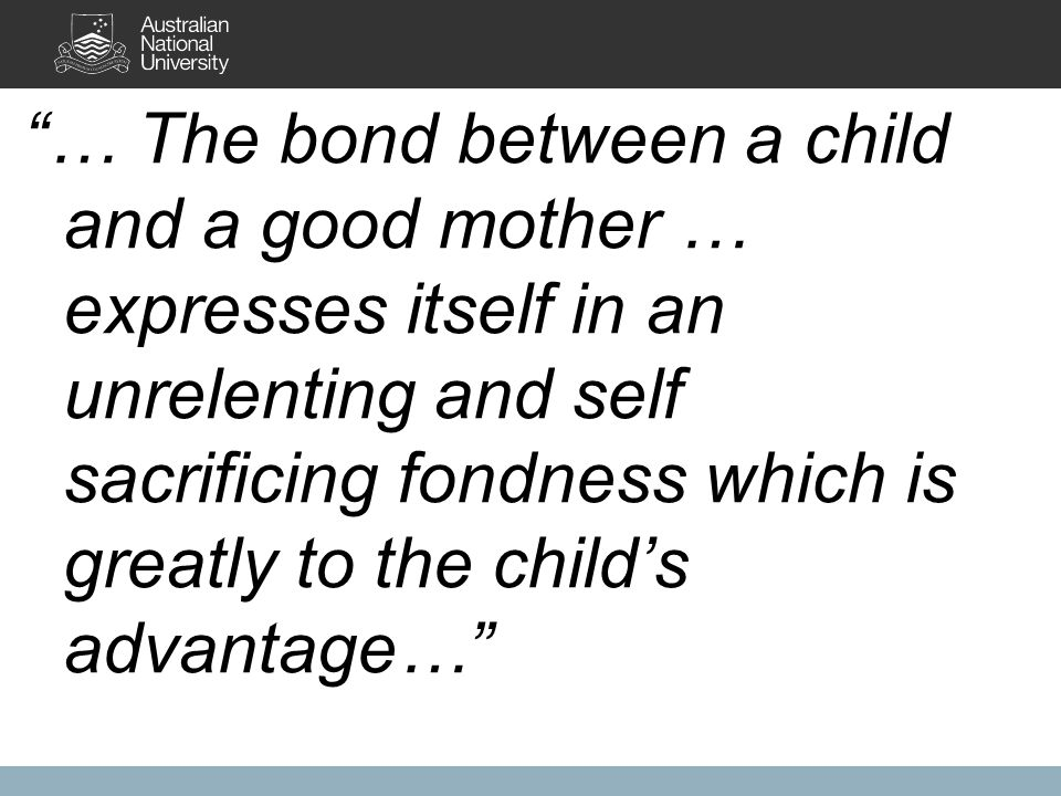 … The bond between a child and a good mother … expresses itself in an unrelenting and self sacrificing fondness which is greatly to the child's advantage…