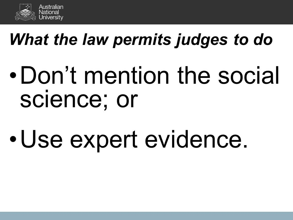 What the law permits judges to do Don't mention the social science; or Use expert evidence.