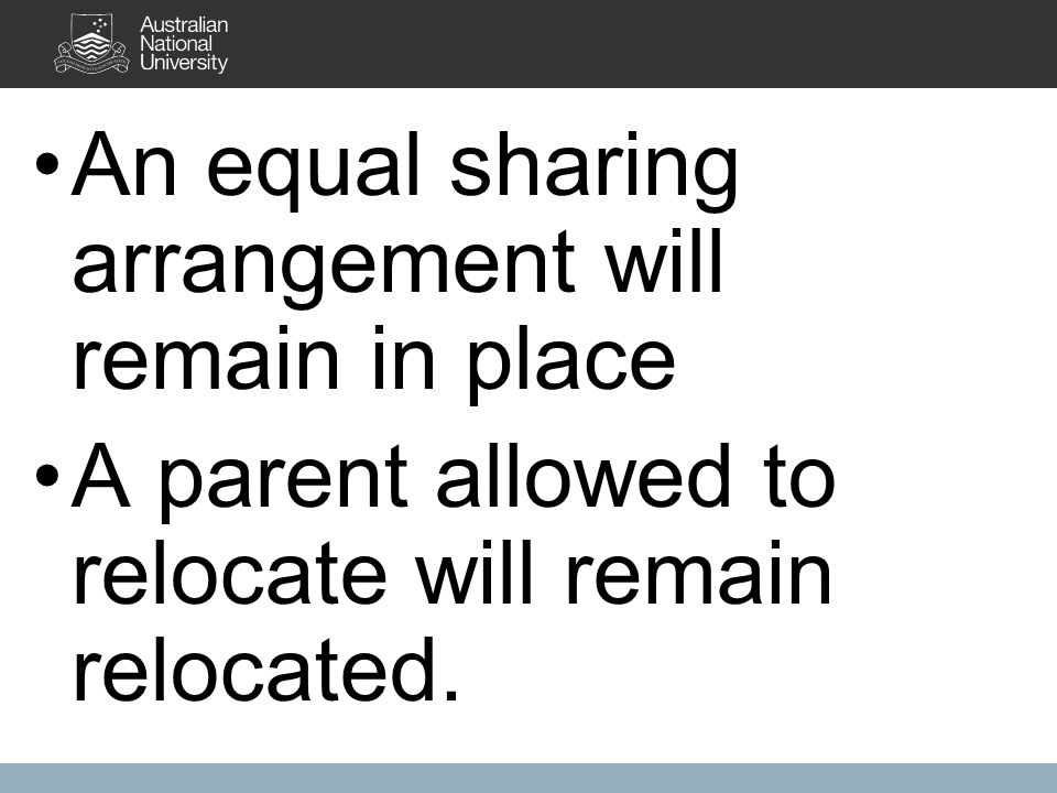 An equal sharing arrangement will remain in place A parent allowed to relocate will remain relocated.