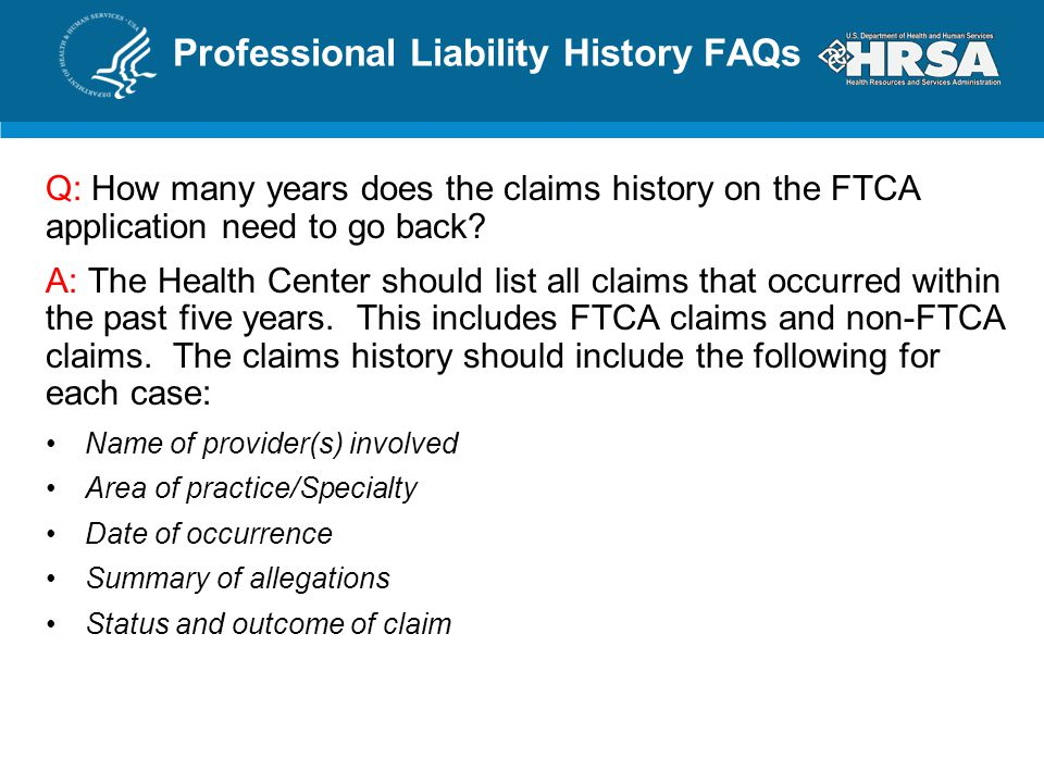 Professional Liability History FAQs Q: How many years does the claims history on the FTCA application need to go back? A: The Health Center should lis