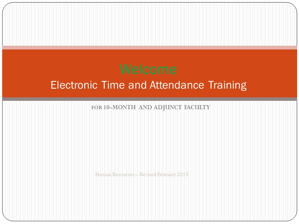 FOR 10-MONTH AND ADJUNCT FACULTY Human Resources – Revised February 2015 Welcome Electronic Time and Attendance Training