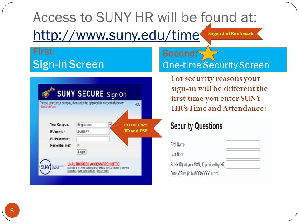Access to SUNY HR will be found at: http://www.suny.edu/time First: Sign-in Screen Second: One-time Security Screen 6 Suggested Bookmark PODS User ID and PW For security reasons your sign-in will be different the first time you enter SUNY HR's Time and Attendance: