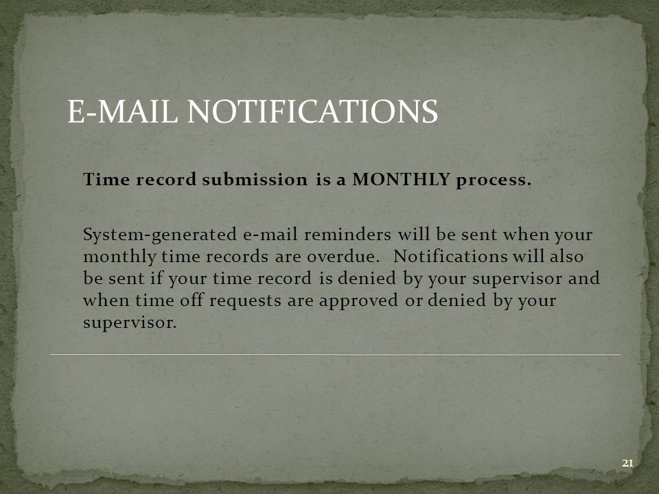 21 Time record submission is a MONTHLY process. System-generated e-mail reminders will be sent when your monthly time records are overdue. Notificatio